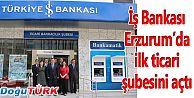 İŞ BANKASI ERZURUM'DA İLK TİCARİ ŞUBESİNİ AÇTI