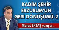 KADİM ŞEHİR ERZURUM'UN GERİ DÖNÜŞÜMÜ-2