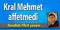 Kral Mehmet affetmedi
