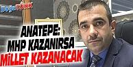 MHP İL BAŞKANI ANATEPE: MHP KAZANIRSA; MİLLET KAZANACAK