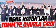 NENE HATUN'LAR TBMM'YE ONURLA GİRDİ