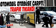 OTOMOBİL OTOBÜSE ÇARPTI, TRAFİK TIKANDI