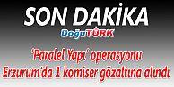 """PARALEL YAPI"" OPERASYONUNDA ERZURUM'DA 1 KOMİSER GÖZALTINA ALINDI"