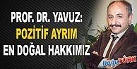 PROF. DR. YAVUZ; POZİTİF AYRIM EN DOĞAL HAKKIMIZ