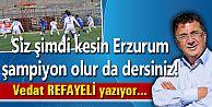 Siz şimdi kesin Erzurum şampiyon olur da dersiniz!