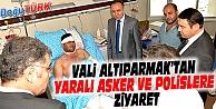 VALİ ALTIPARMAK'TAN YARALI ASKER VE POLİSLERE ZİYARET