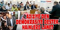 AZİZİYE'DEN DEMOKRASİYE DESTEK, HAİNLERE LANET