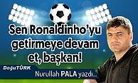 Sen Ronaldinho'yu getirmeye devam et başkan