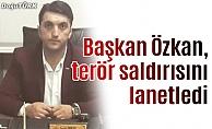 Başkan Özkan, terör saldırısını lanetledi