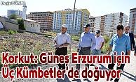Korkut: Bakarken geleceğin güzel Erzurum'unu görüyorum