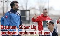 Erzurum, Süper Lig perdesini aralamak istiyor