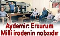 Aydemir: Erzurum Milli iradenin nabzıdır