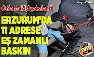 Erzurum'da 11 adrese eş zamanlı operasyon