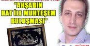 """""""AHŞABIN HAT İLE MUHTEŞEM BULUŞMASI"""""""