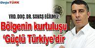 """BÖLGENİN TEK KURTULUŞU """"GÜÇLÜ BİR TÜRKİYE'DİR"""