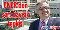 ENER'DEN SERT BAYRAK TEPKİSİ...