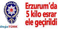 ERZURUM'DA 5 KİLO ESRAR ELE GEÇİRİLDİ