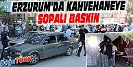 ERZURUM'DA KAHVEHANEYE SOPALI BASKIN