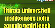İFTİRACI POLİS ZORUYLA MAHKEMEYE GETİRİLECEK