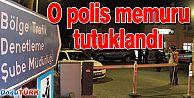 POLİS MEMURU TUTUKLANDI