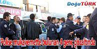 POLİSE MUKAVEMETTE BULUNAN 4 KİŞİ GÖZALTINA ALINDI