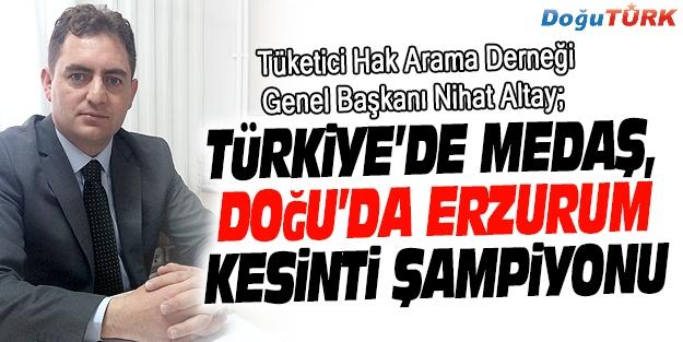 """""""TÜRKİYE'DE MEDAŞ, DOĞU'DA ERZURUM KESİNTİ ŞAMPİYONU"""""""