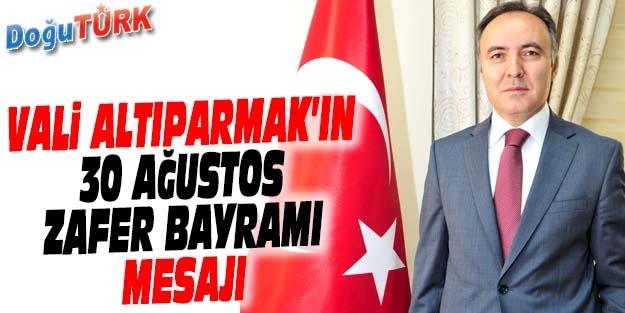 VALİ ALTIPARMAK'IN 30 AĞUSTOS ZAFER BAYRAMI MESAJI